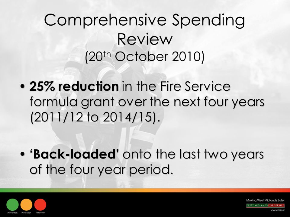 Comprehensive Spending Review (20 th October 2010) 25% reduction in the Fire Service formula grant over the next four years (2011/12 to 2014/15).