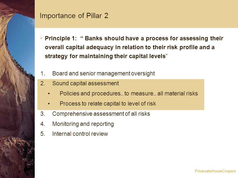 PricewaterhouseCoopers Importance of Pillar 2  Principle 1: Banks should have a process for assessing their overall capital adequacy in relation to their risk profile and a strategy for maintaining their capital levels 1.Board and senior management oversight 2.Sound capital assessment Policies and procedures..
