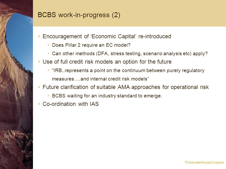 PricewaterhouseCoopers BCBS work-in-progress (2)  Encouragement of 'Economic Capital' re-introduced  Does Pillar 2 require an EC model.