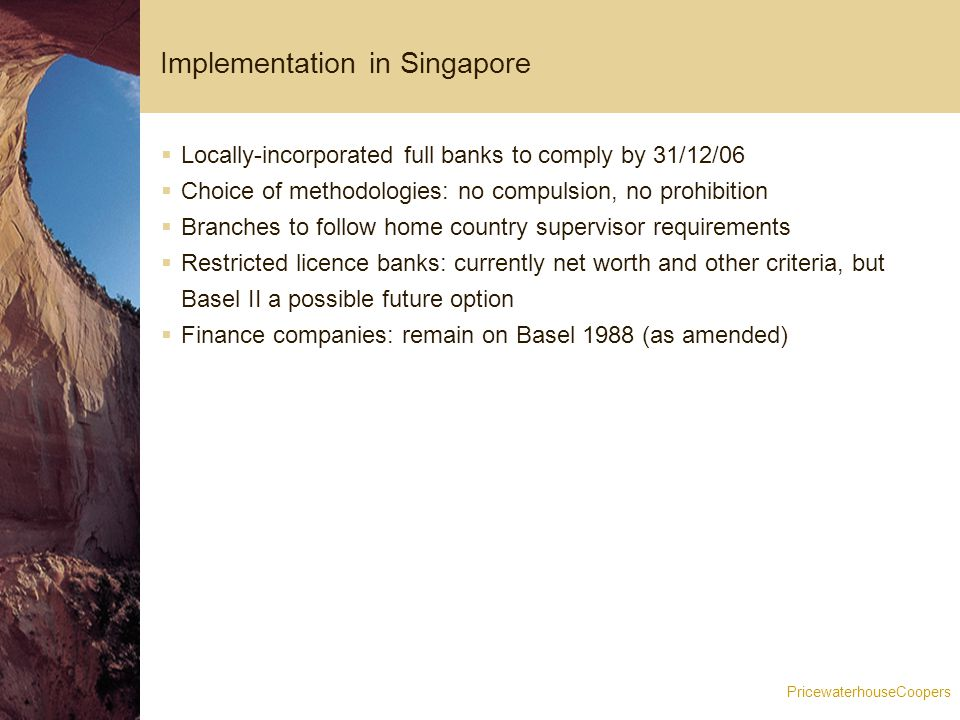 PricewaterhouseCoopers Implementation in Singapore  Locally-incorporated full banks to comply by 31/12/06  Choice of methodologies: no compulsion, no prohibition  Branches to follow home country supervisor requirements  Restricted licence banks: currently net worth and other criteria, but Basel II a possible future option  Finance companies: remain on Basel 1988 (as amended)
