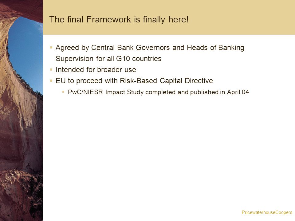 PricewaterhouseCoopers Changes to CP3 (1)  New transitional arrangements, with A-IRB/AMA delayed by one year  Banks must address any shortfall in the floor by increasing stated RWAs under Basel II  Intended to assist US banks and others in meeting the deadlines  Flagged 11 May 04