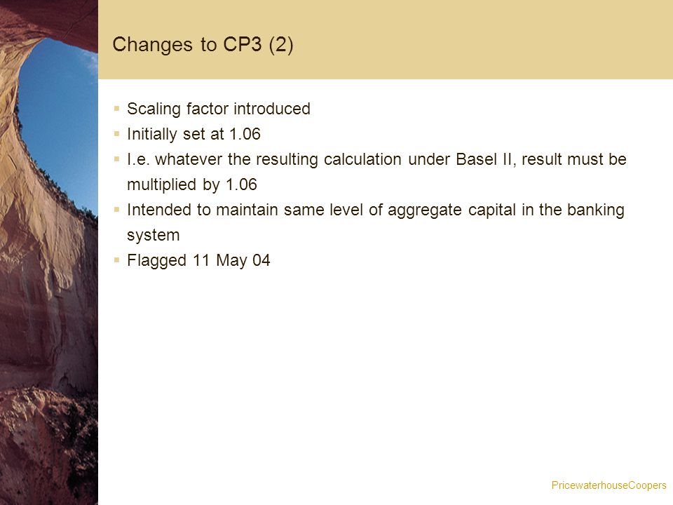 PricewaterhouseCoopers Changes to CP3 (2)  Scaling factor introduced  Initially set at 1.06  I.e.