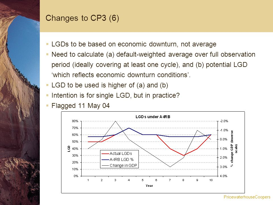 PricewaterhouseCoopers Changes to CP3 (6)  LGDs to be based on economic downturn, not average  Need to calculate (a) default-weighted average over full observation period (ideally covering at least one cycle), and (b) potential LGD 'which reflects economic downturn conditions'.