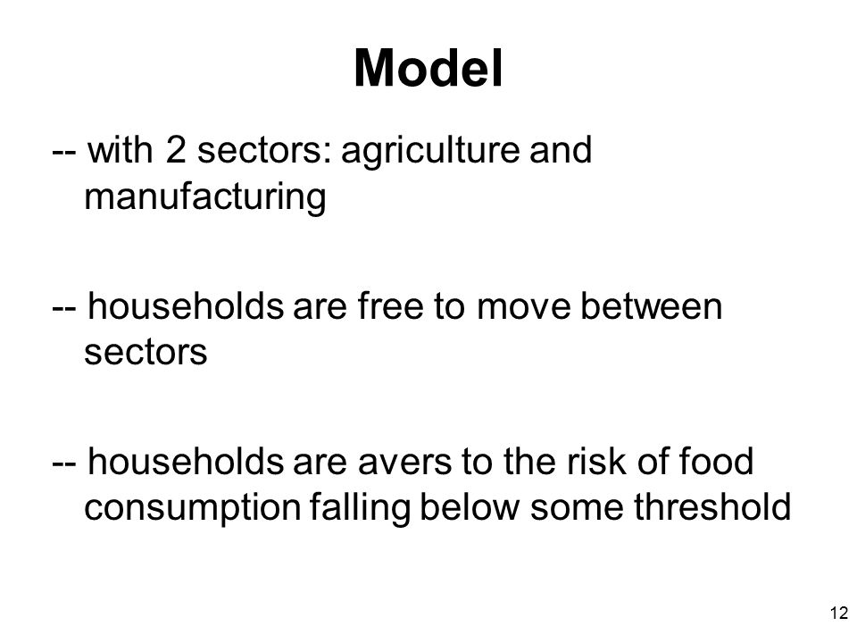 12 Model -- with 2 sectors: agriculture and manufacturing -- households are free to move between sectors -- households are avers to the risk of food c