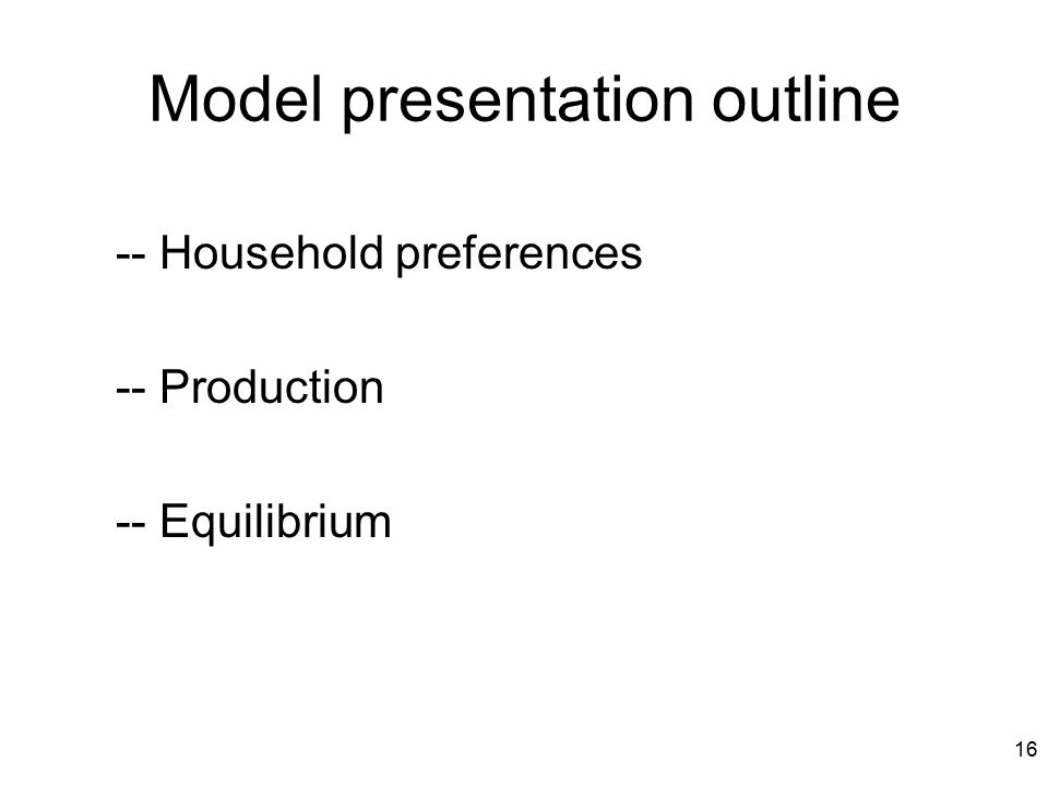 16 Model presentation outline -- Household preferences -- Production -- Equilibrium