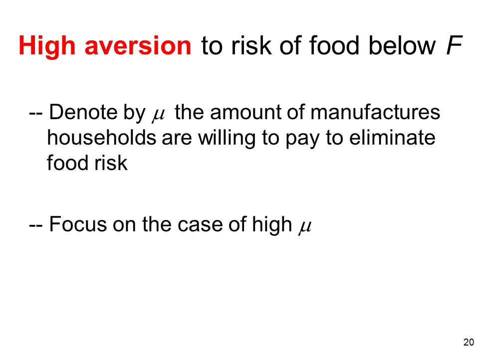 20 High aversion to risk of food below F -- Denote by  the amount of manufactures households are willing to pay to eliminate food risk -- Focus on
