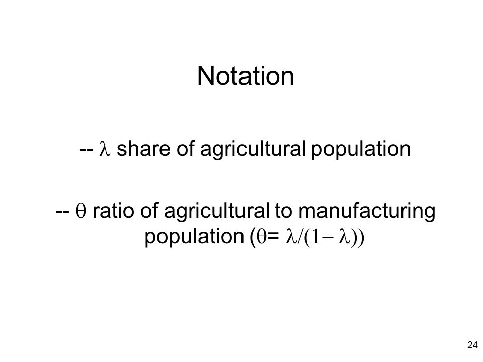24 Notation --  share of agricultural population --  ratio of agricultural to manufacturing population (  = 