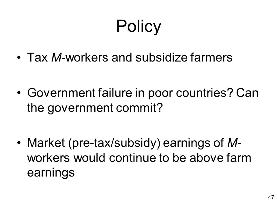 47 Policy Tax M-workers and subsidize farmers Government failure in poor countries? Can the government commit? Market (pre-tax/subsidy) earnings of M-