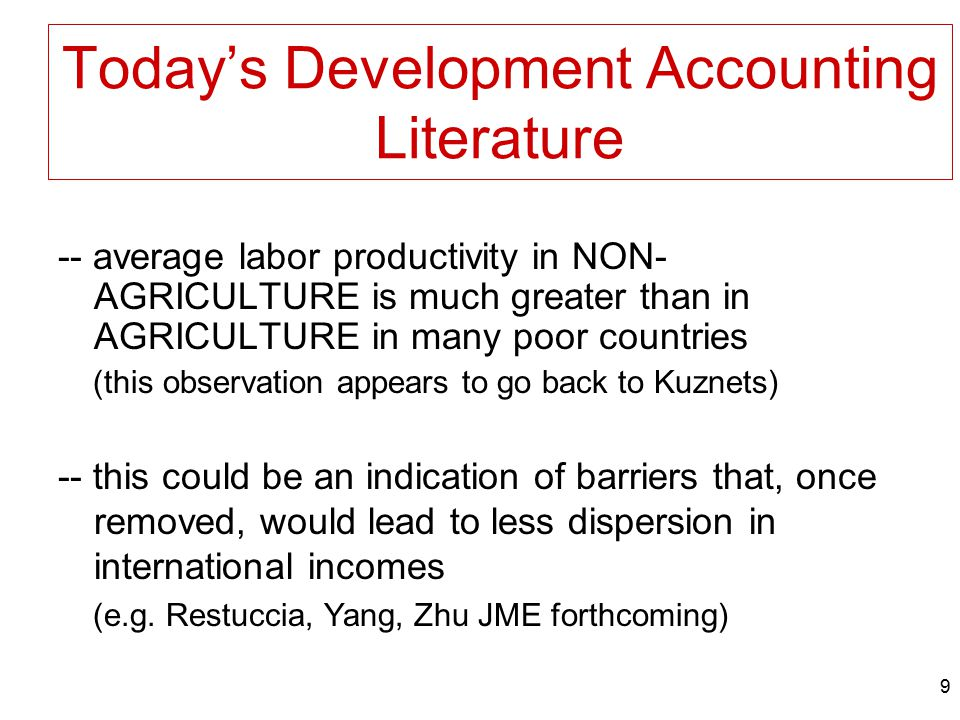 9 Today's Development Accounting Literature -- average labor productivity in NON- AGRICULTURE is much greater than in AGRICULTURE in many poor countri