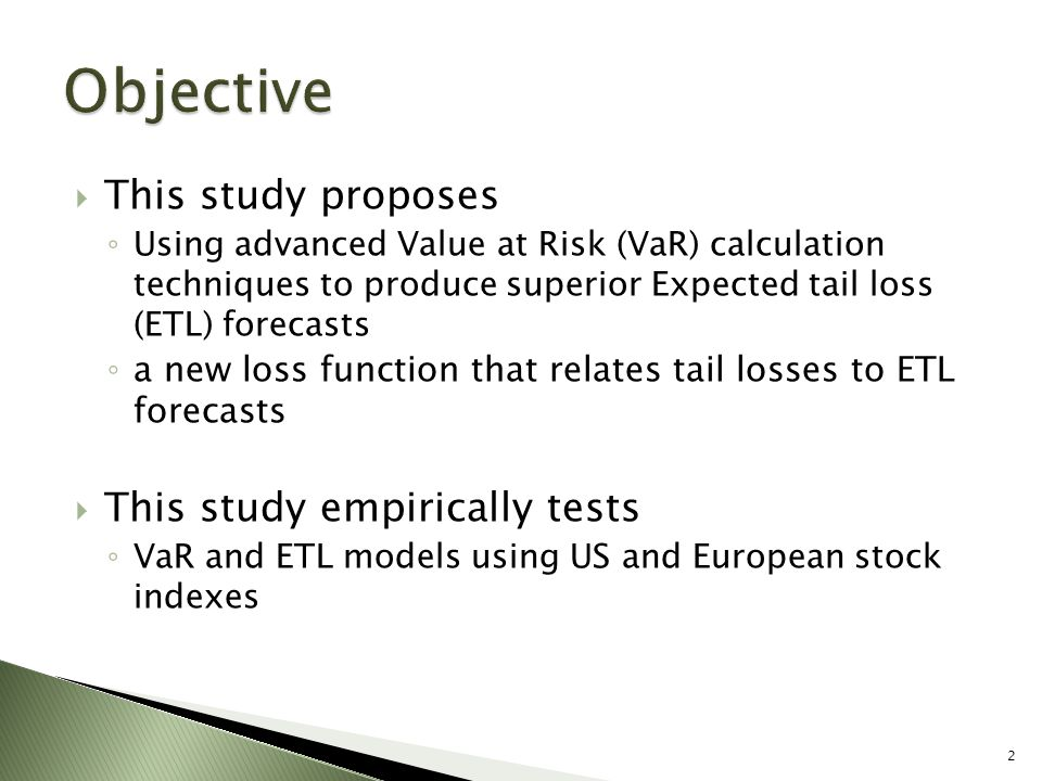  This study proposes ◦ Using advanced Value at Risk (VaR) calculation techniques to produce superior Expected tail loss (ETL) forecasts ◦ a new loss function that relates tail losses to ETL forecasts  This study empirically tests ◦ VaR and ETL models using US and European stock indexes 2