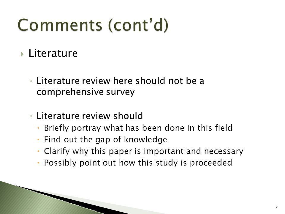  Literature ◦ Literature review here should not be a comprehensive survey ◦ Literature review should  Briefly portray what has been done in this field  Find out the gap of knowledge  Clarify why this paper is important and necessary  Possibly point out how this study is proceeded 7