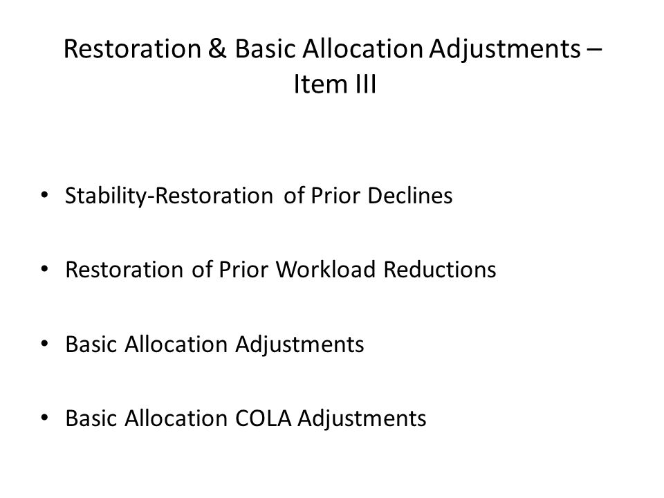 Restoration & Basic Allocation Adjustments – Item III Stability-Restoration of Prior Declines Restoration of Prior Workload Reductions Basic Allocation Adjustments Basic Allocation COLA Adjustments