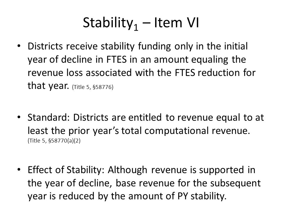 Stability 1 – Item VI Districts receive stability funding only in the initial year of decline in FTES in an amount equaling the revenue loss associated with the FTES reduction for that year.