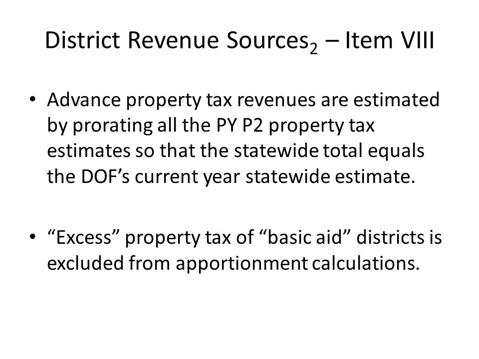District Revenue Sources 2 – Item VIII Advance property tax revenues are estimated by prorating all the PY P2 property tax estimates so that the statewide total equals the DOF's current year statewide estimate.