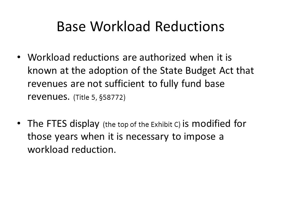 Base Workload Reductions Workload reductions are authorized when it is known at the adoption of the State Budget Act that revenues are not sufficient to fully fund base revenues.
