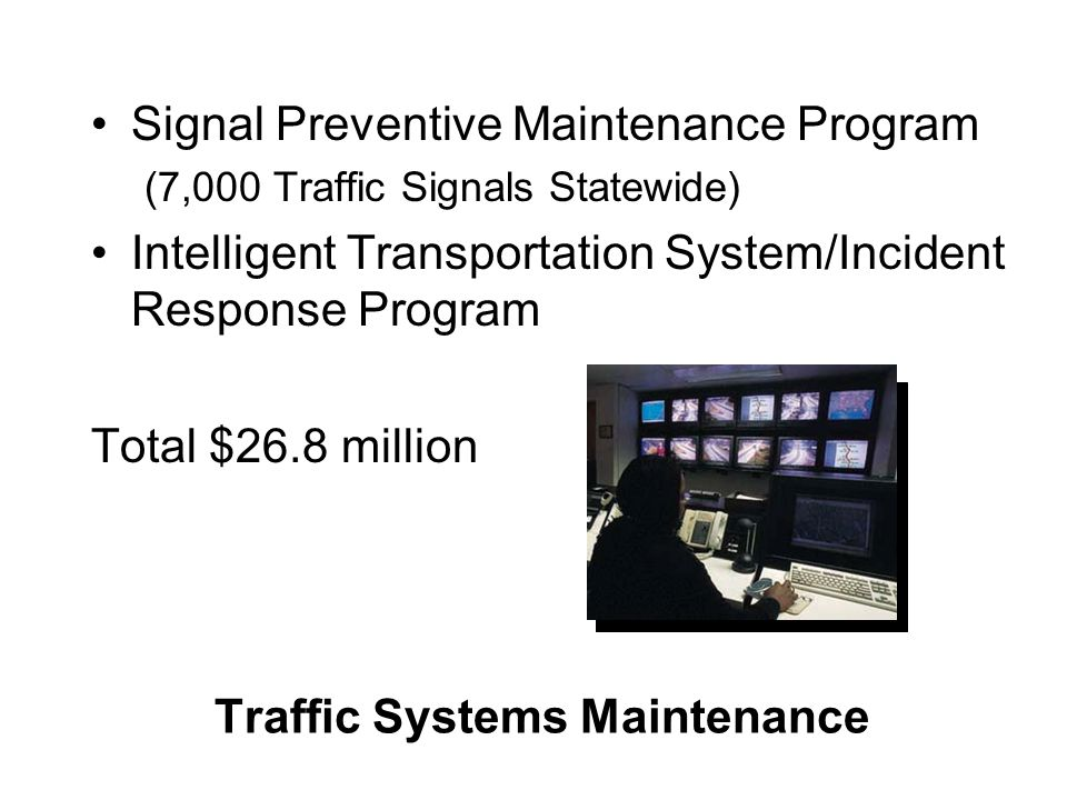Traffic Systems Maintenance Signal Preventive Maintenance Program (7,000 Traffic Signals Statewide) Intelligent Transportation System/Incident Respons