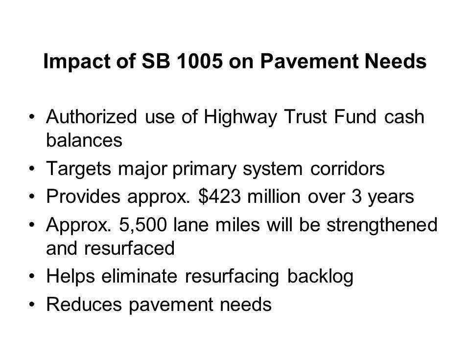 Impact of SB 1005 on Pavement Needs Authorized use of Highway Trust Fund cash balances Targets major primary system corridors Provides approx. $423 mi