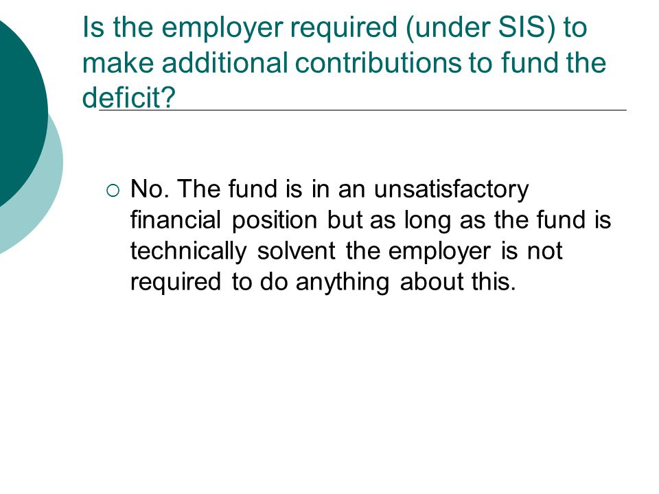 Is the employer required (under SIS) to make additional contributions to fund the deficit.