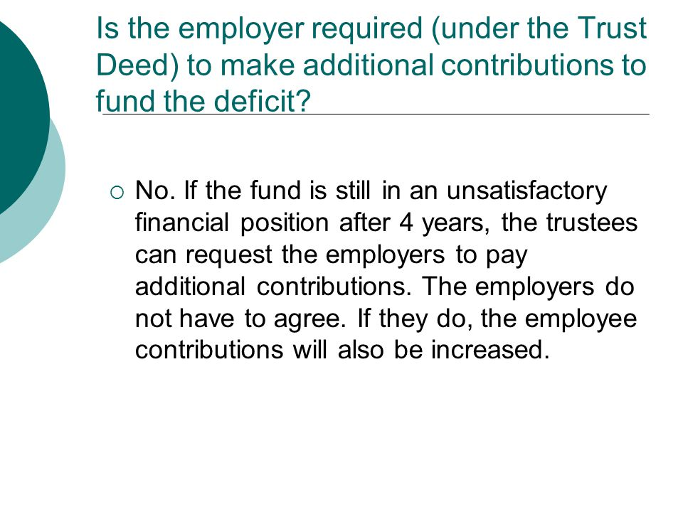 Is the employer required (under the Trust Deed) to make additional contributions to fund the deficit?  No. If the fund is still in an unsatisfactory