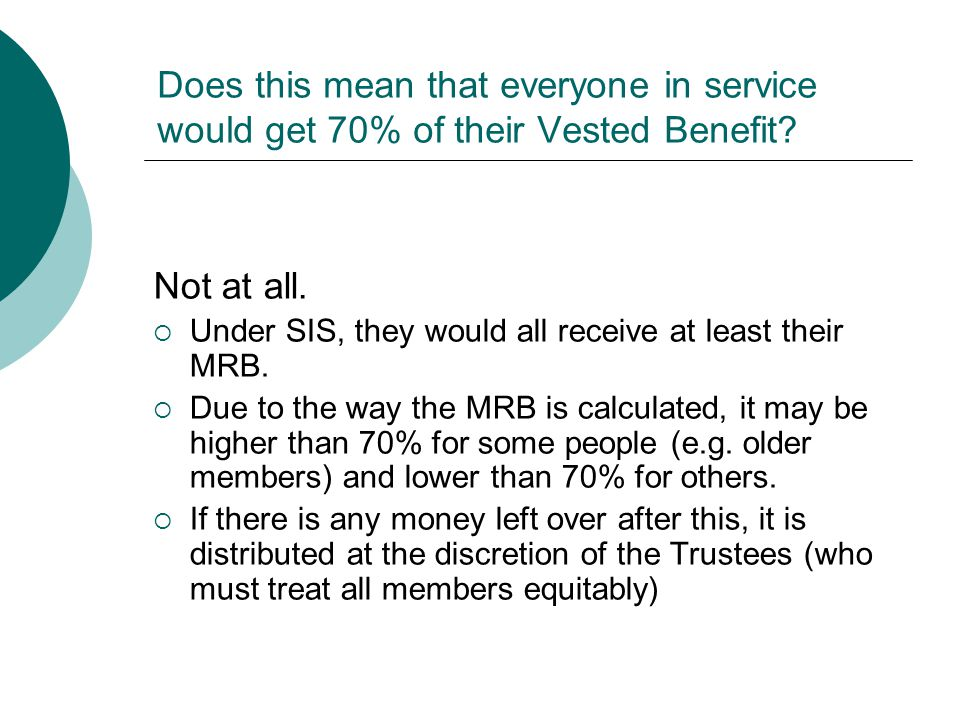 Does this mean that everyone in service would get 70% of their Vested Benefit? Not at all.  Under SIS, they would all receive at least their MRB.  D