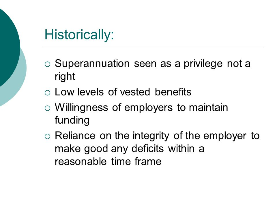 Historically:  Superannuation seen as a privilege not a right  Low levels of vested benefits  Willingness of employers to maintain funding  Reliance on the integrity of the employer to make good any deficits within a reasonable time frame
