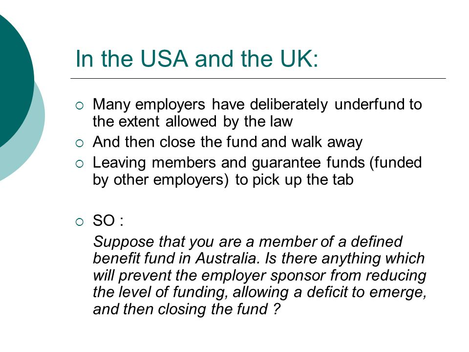 In the USA and the UK:  Many employers have deliberately underfund to the extent allowed by the law  And then close the fund and walk away  Leaving members and guarantee funds (funded by other employers) to pick up the tab  SO : Suppose that you are a member of a defined benefit fund in Australia.