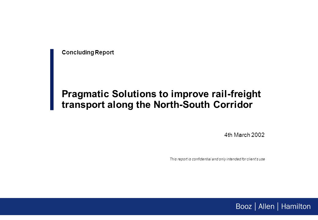 4th March 2002 Concluding Report Pragmatic Solutions to improve rail-freight transport along the North-South Corridor This report is confidential and only intended for client's use