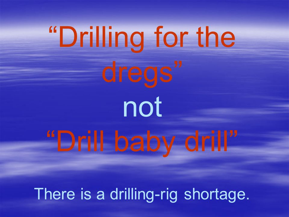 """""""Drilling for the dregs"""" not """"Drill baby drill"""" There is a drilling-rig shortage."""
