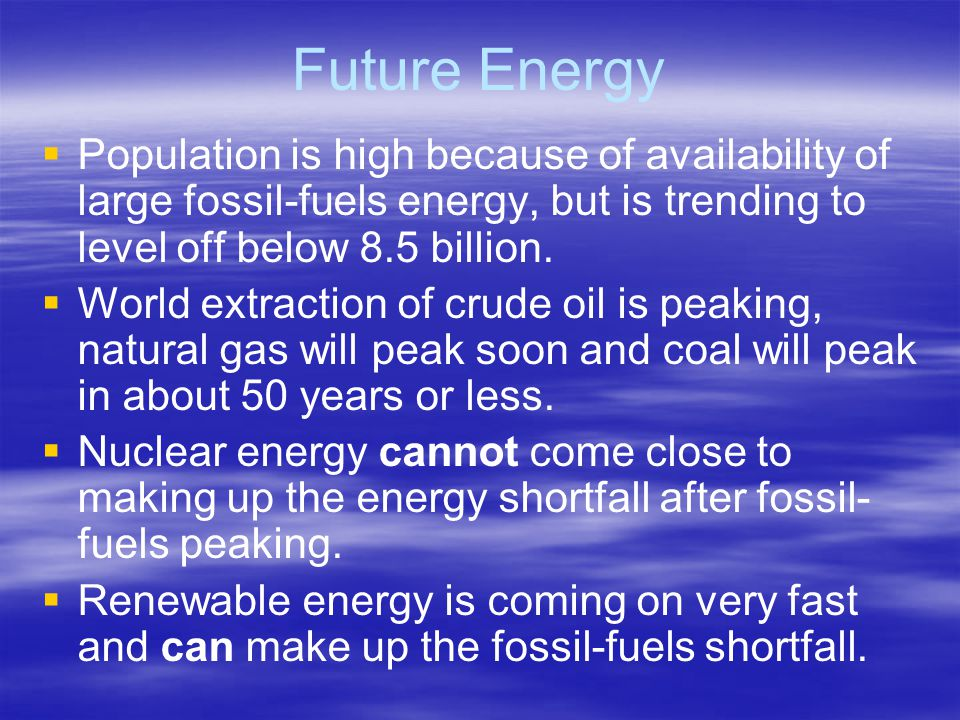Future Energy   Population is high because of availability of large fossil-fuels energy, but is trending to level off below 8.5 billion.