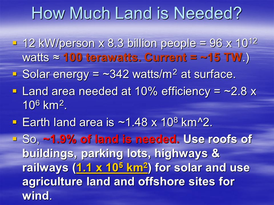 How Much Land is Needed.  12 kW/person x 8.3 billion people = 96 x 10 12 watts ≈ 100 terawatts.