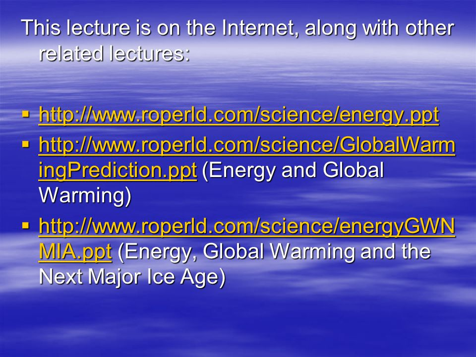 This lecture is on the Internet, along with other related lectures:  http://www.roperld.com/science/energy.ppt http://www.roperld.com/science/energy.ppt  http://www.roperld.com/science/GlobalWarm ingPrediction.ppt (Energy and Global Warming) http://www.roperld.com/science/GlobalWarm ingPrediction.ppt http://www.roperld.com/science/GlobalWarm ingPrediction.ppt  http://www.roperld.com/science/energyGWN MIA.ppt (Energy, Global Warming and the Next Major Ice Age) http://www.roperld.com/science/energyGWN MIA.ppt http://www.roperld.com/science/energyGWN MIA.ppt