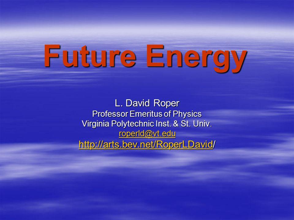 Future Energy L. David Roper Professor Emeritus of Physics Virginia Polytechnic Inst. & St. Univ. roperld@vt.edu http://arts.bev.net/RoperLDavidhttp:/