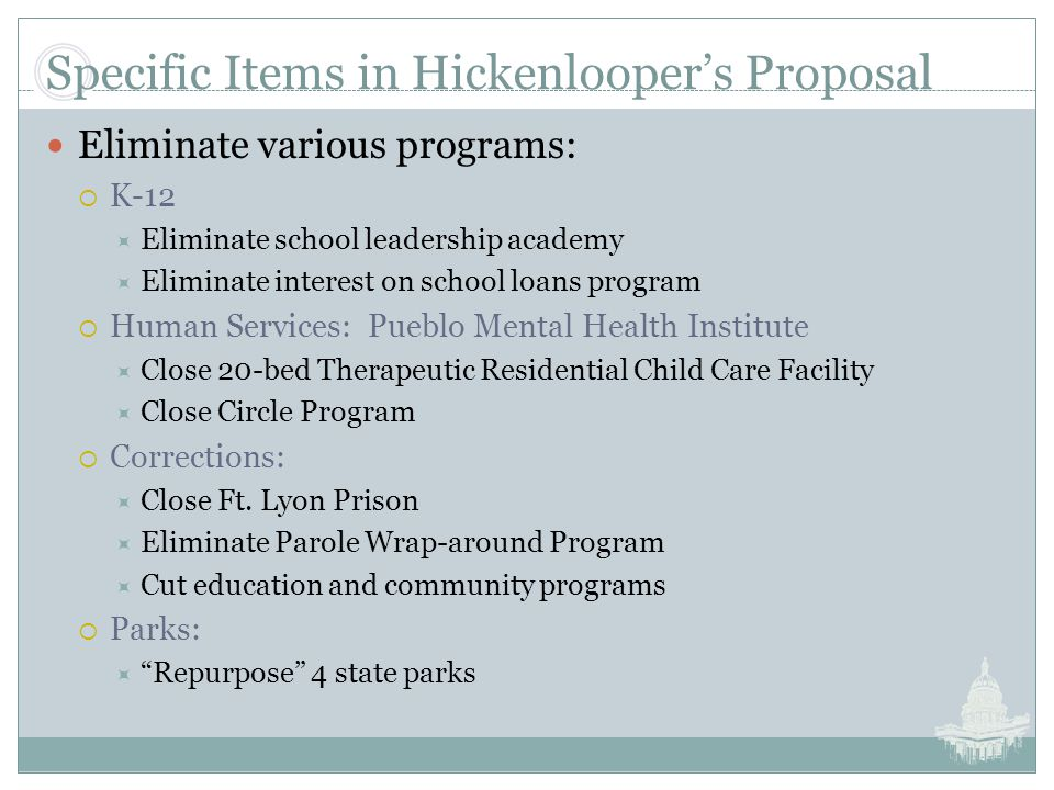 Specific Items in Hickenlooper's Proposal Eliminate various programs:  K-12  Eliminate school leadership academy  Eliminate interest on school loans program  Human Services: Pueblo Mental Health Institute  Close 20-bed Therapeutic Residential Child Care Facility  Close Circle Program  Corrections:  Close Ft.