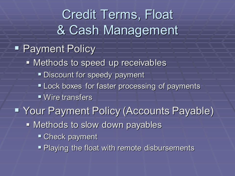 Credit Terms, Float & Cash Management  Payment Policy  Methods to speed up receivables  Discount for speedy payment  Lock boxes for faster processing of payments  Wire transfers  Your Payment Policy (Accounts Payable)  Methods to slow down payables  Check payment  Playing the float with remote disbursements