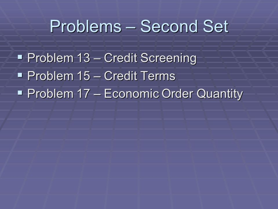 Problems – Second Set  Problem 13 – Credit Screening  Problem 15 – Credit Terms  Problem 17 – Economic Order Quantity