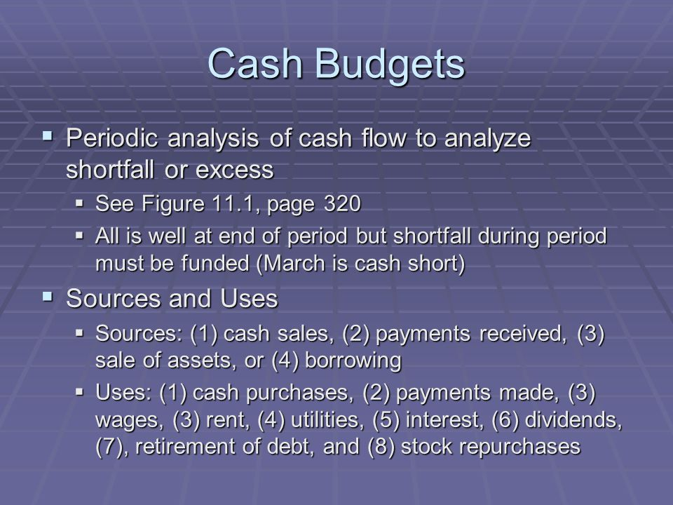 Cash Budgets  Periodic analysis of cash flow to analyze shortfall or excess  See Figure 11.1, page 320  All is well at end of period but shortfall during period must be funded (March is cash short)  Sources and Uses  Sources: (1) cash sales, (2) payments received, (3) sale of assets, or (4) borrowing  Uses: (1) cash purchases, (2) payments made, (3) wages, (3) rent, (4) utilities, (5) interest, (6) dividends, (7), retirement of debt, and (8) stock repurchases