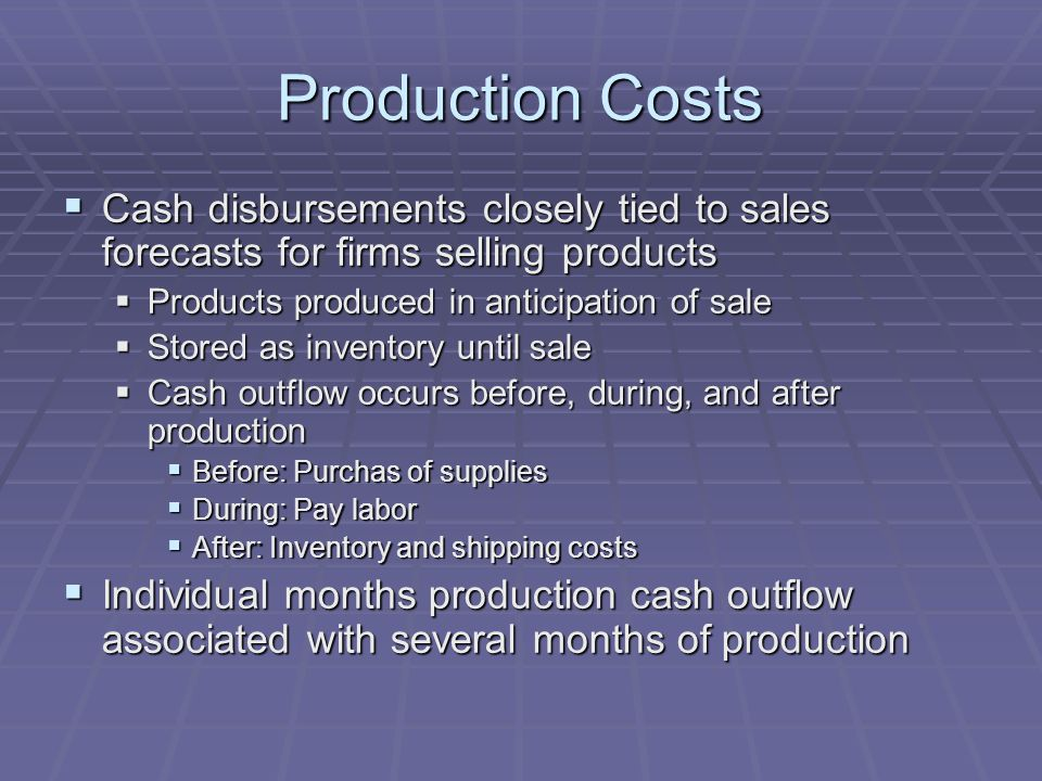 Production Costs  Cash disbursements closely tied to sales forecasts for firms selling products  Products produced in anticipation of sale  Stored as inventory until sale  Cash outflow occurs before, during, and after production  Before: Purchas of supplies  During: Pay labor  After: Inventory and shipping costs  Individual months production cash outflow associated with several months of production