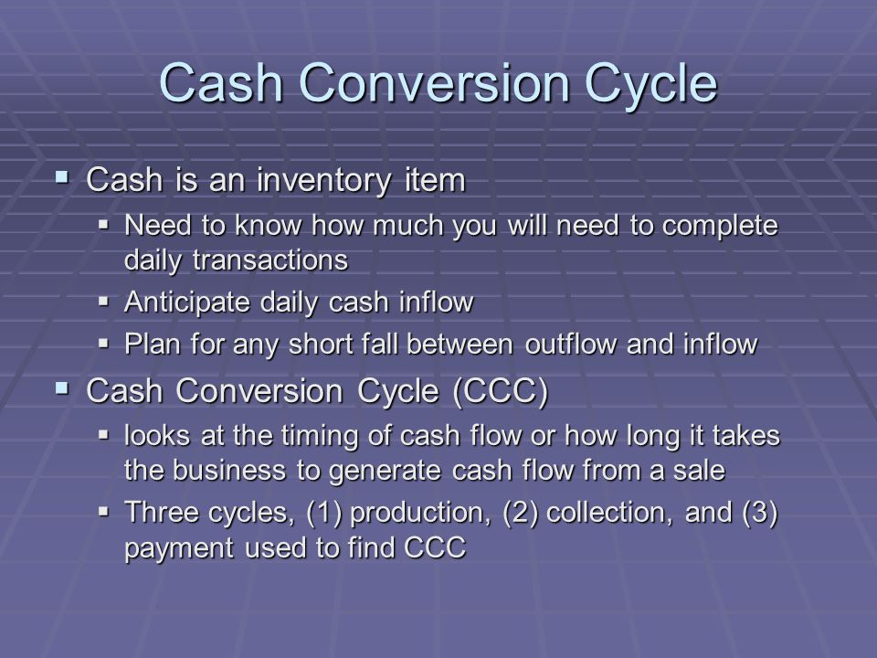 Cash Conversion Cycle  Cash is an inventory item  Need to know how much you will need to complete daily transactions  Anticipate daily cash inflow  Plan for any short fall between outflow and inflow  Cash Conversion Cycle (CCC)  looks at the timing of cash flow or how long it takes the business to generate cash flow from a sale  Three cycles, (1) production, (2) collection, and (3) payment used to find CCC
