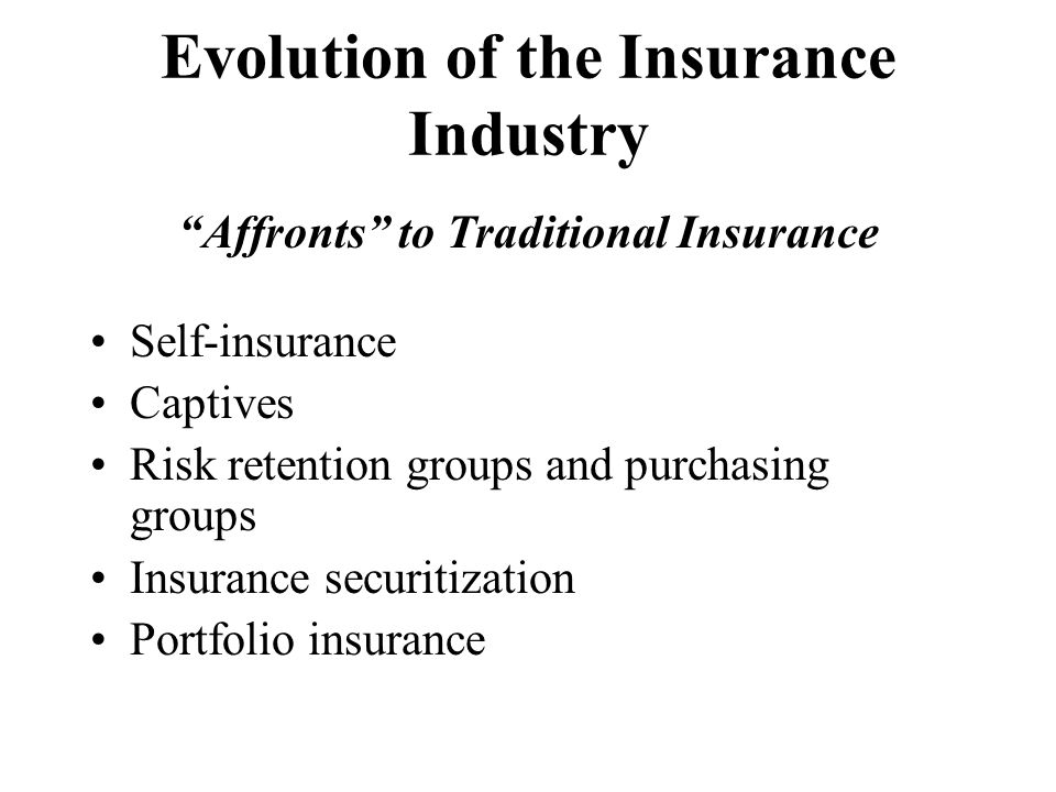 Evolution of the Insurance Industry Affronts to Traditional Insurance Self-insurance Captives Risk retention groups and purchasing groups Insurance securitization Portfolio insurance
