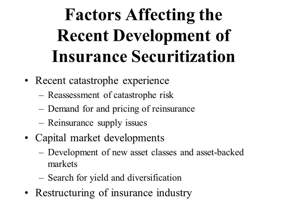 Factors Affecting the Recent Development of Insurance Securitization Recent catastrophe experience –Reassessment of catastrophe risk –Demand for and pricing of reinsurance –Reinsurance supply issues Capital market developments –Development of new asset classes and asset-backed markets –Search for yield and diversification Restructuring of insurance industry