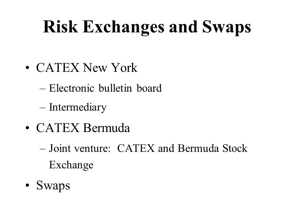 Risk Exchanges and Swaps CATEX New York –Electronic bulletin board –Intermediary CATEX Bermuda –Joint venture: CATEX and Bermuda Stock Exchange Swaps