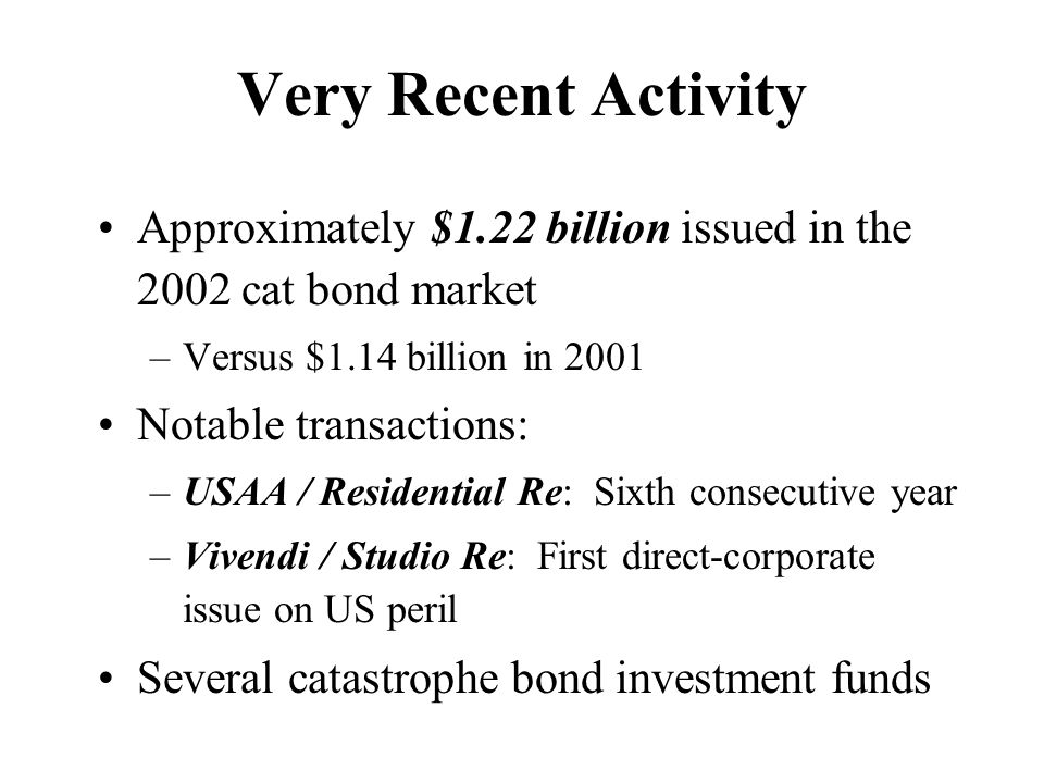 Very Recent Activity Approximately $1.22 billion issued in the 2002 cat bond market –Versus $1.14 billion in 2001 Notable transactions: –USAA / Residential Re: Sixth consecutive year –Vivendi / Studio Re: First direct-corporate issue on US peril Several catastrophe bond investment funds