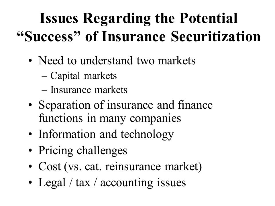 Issues Regarding the Potential Success of Insurance Securitization Need to understand two markets –Capital markets –Insurance markets Separation of insurance and finance functions in many companies Information and technology Pricing challenges Cost (vs.