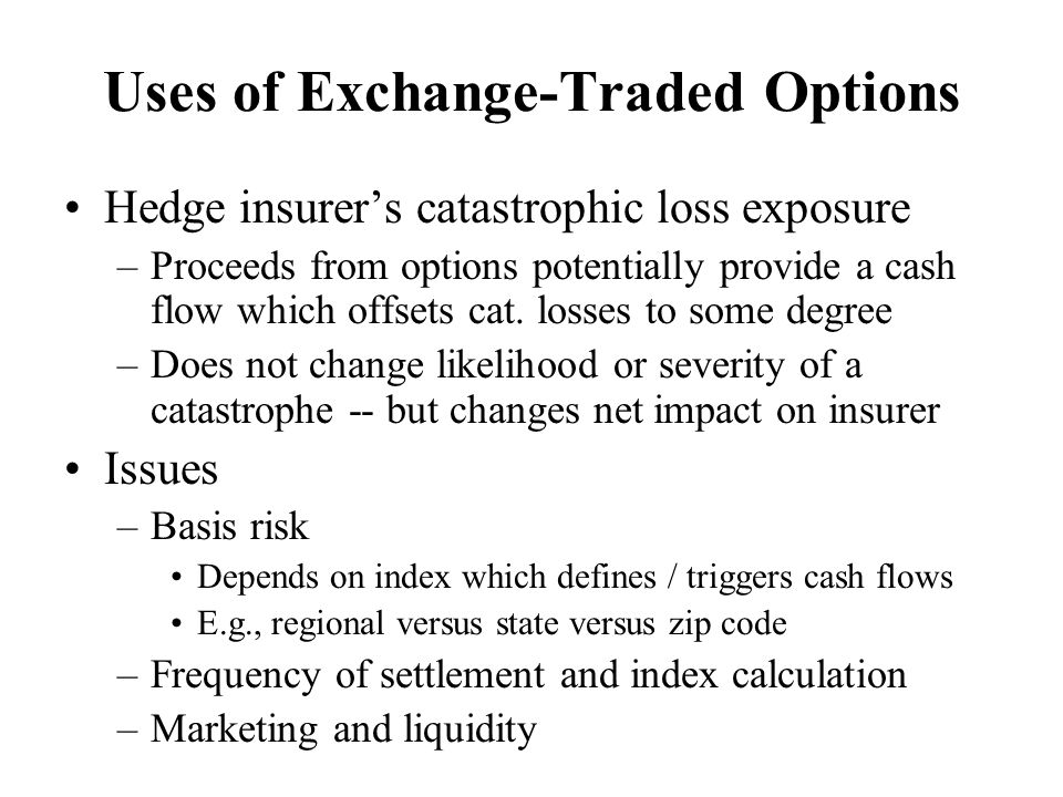 Uses of Exchange-Traded Options Hedge insurer's catastrophic loss exposure –Proceeds from options potentially provide a cash flow which offsets cat.