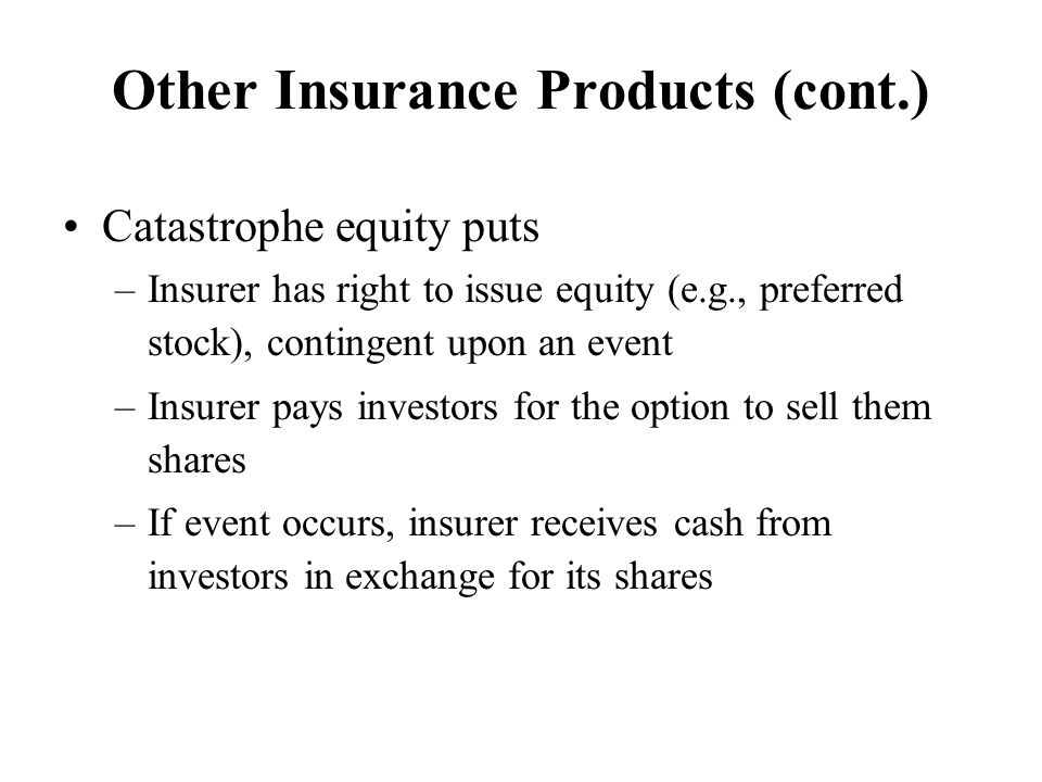 Other Insurance Products (cont.) Catastrophe equity puts –Insurer has right to issue equity (e.g., preferred stock), contingent upon an event –Insurer pays investors for the option to sell them shares –If event occurs, insurer receives cash from investors in exchange for its shares