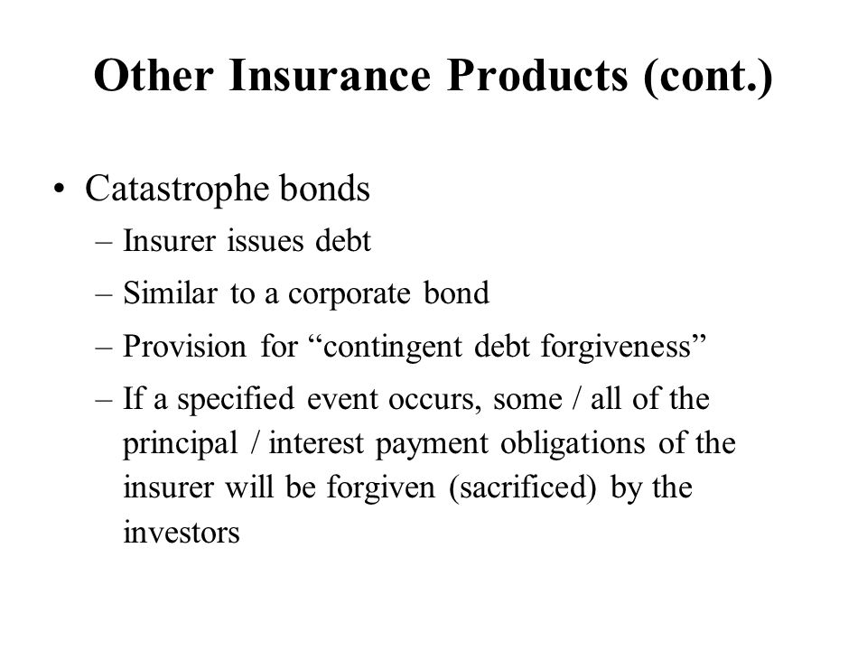 Other Insurance Products (cont.) Catastrophe bonds –Insurer issues debt –Similar to a corporate bond –Provision for contingent debt forgiveness –If a specified event occurs, some / all of the principal / interest payment obligations of the insurer will be forgiven (sacrificed) by the investors