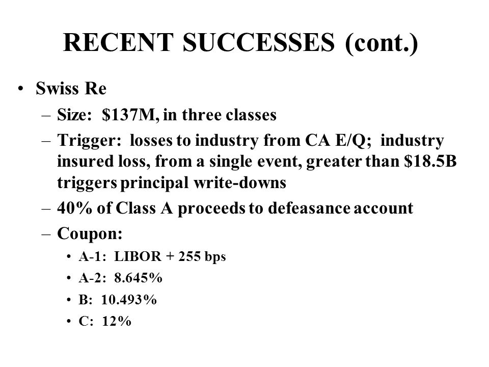RECENT SUCCESSES (cont.) Swiss Re –Size: $137M, in three classes –Trigger: losses to industry from CA E/Q; industry insured loss, from a single event, greater than $18.5B triggers principal write-downs –40% of Class A proceeds to defeasance account –Coupon: A-1: LIBOR + 255 bps A-2: 8.645% B: 10.493% C: 12%