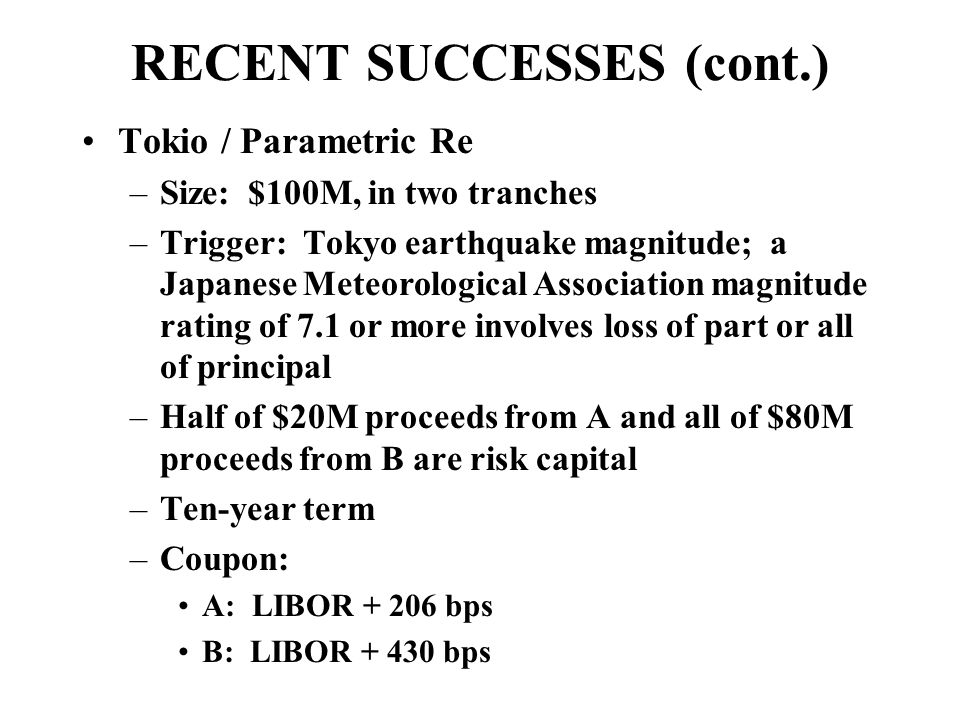 RECENT SUCCESSES (cont.) Tokio / Parametric Re –Size: $100M, in two tranches –Trigger: Tokyo earthquake magnitude; a Japanese Meteorological Association magnitude rating of 7.1 or more involves loss of part or all of principal –Half of $20M proceeds from A and all of $80M proceeds from B are risk capital –Ten-year term –Coupon: A: LIBOR + 206 bps B: LIBOR + 430 bps