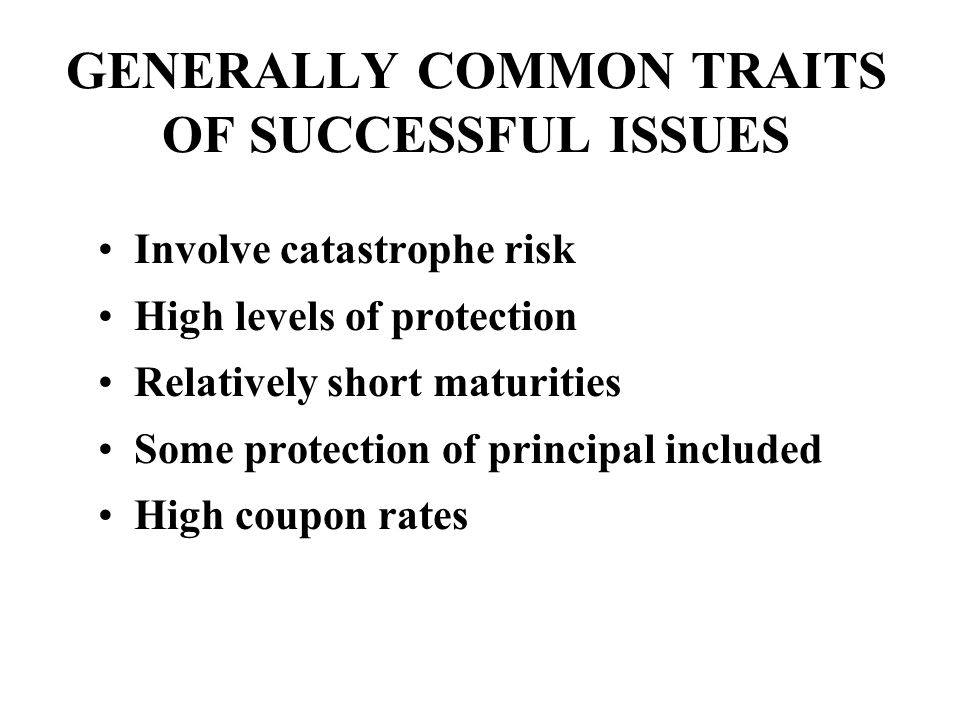 GENERALLY COMMON TRAITS OF SUCCESSFUL ISSUES Involve catastrophe risk High levels of protection Relatively short maturities Some protection of principal included High coupon rates