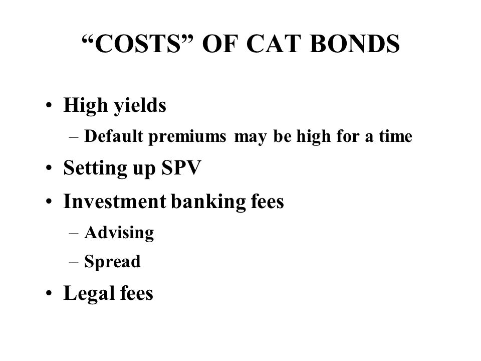 COSTS OF CAT BONDS High yields –Default premiums may be high for a time Setting up SPV Investment banking fees –Advising –Spread Legal fees